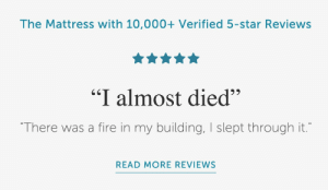 """Fire, Mattress, and Star: The Mattress with 10,000+ Verified 5-star Reviews  65  """"I almost died""""  """"There was a fire in my building, I slept through it.""""  READ MORE REVIEWS Well Im sold"""