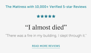 """Fire, Mattress, and Star: The Mattress with 10,000+ Verified 5-star Reviews  """"I almost died""""  """"There was a fire in my building, I slept through it.""""  READ MORE REVIEWS Well, I'm sold."""