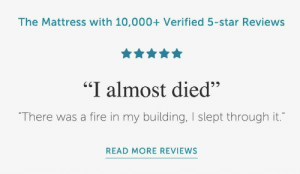 "These ad uses real customer reviews: The Mattress with 10,000+ Verified 5-star Reviews  ""I almost died""  ""There was a fire in my building, I slept through it.""  READ MORE REVIEWS These ad uses real customer reviews"