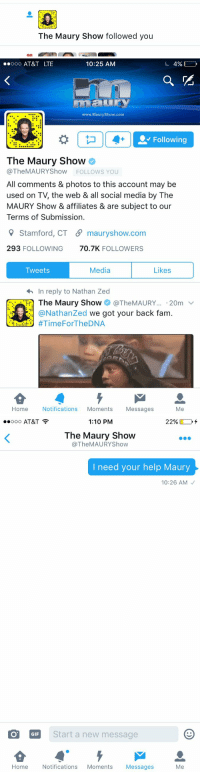 Y'all thought this was a game: The Maury Show followed you   ooooo AT&T LTE  10:25 AM  4%  www. Maury Show.com  Followin  The Maury Show  @The MAURY Show  FOLLOWS YOU  All comments & photos to this account may be  used on T, the web & all social media by The  MAURY Show & affiliates & are subject to our  Terms of Submission.  9 Stamford, CT S mauryshow.com  293 FOLLOWING  70.7K  FOLLOWERS  Media  Likes  Tweets  In reply to Nathan Zed  The Maury Show  TheMAURY... 20m  v  @Nathanzed we got your back fam  #TimeFor TheDNA  Home  Notifications  Moments  Messages  Me   1:10 PM  22%  ooo AT&T  The Maury Show  The MAURYShow  I need your help Maury  10:26 AM  O GIF  Start a new message  Home  Notifications  Moments  Messages  Me Y'all thought this was a game