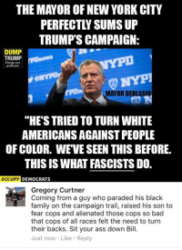 """(GC) Look up his life story. Just like Bernie. Never had a real job, hung out with radical left-wing groups, wrote for leftist rags before becoming a career politician.: THE MAYOR OF NEW YORK CITY  TRUMP'S CAMPAIGN:  DUMP  TRUMP  Change your  tpona MATOR DEBLASIU  """"HE'S TRIED TO TURN WHITE  AMERICANSAGAINSTPEOPLE  OF COLOR. WE VE SEEN THIS BEFORE.  THIS IS WHAT FASCISTS DO.  OCCUPY DEMOCRATS  Gregory Curtner  Coming from a guy who paraded his black  family on the campaign trail, raised his son to  fear cops and alienated those cops so bad  that cops of all races felt the need to turn  their backs. Sit your ass down Bill.  Just now Like Reply (GC) Look up his life story. Just like Bernie. Never had a real job, hung out with radical left-wing groups, wrote for leftist rags before becoming a career politician."""