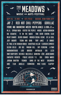 .@themeadowsnyc line up: Jay Z, Nas, Future, Migos, Joey Badass & more. 🔥 https://t.co/52QuRhOwju: THE  MEADOWS  MUSIC AND ARTS FESTIVAL  SEPT 15 17 2011  CITI FIELD QUEENS, NEW YORK CITY  JAY Z RED HOT CHILI PEPPERS GORILLAZ  FUTURE. NAS. BASSNECTAR. WEEZER. RUNTHE JEWELS. LLCOOL JHunRIP  M.I.A. ERYKAH BADU FOSTER THE PEOPLE MIGOS ACTION BRONSON  BIG GIGANTIC TV ON THE RADIO TWO DOOR CINEMA CLUB  MILKY CHANCE BLOOD ORANGE BROKEN SOCIAL SCENE DE LA SOUL  JOEY BADASS TEGAN AND SARA TORY LANEZ 21 SAVAGE  ST. PAUL & THE BROKEN BONES GHOSTFACE KILLAH FLATBUSH ZDMBIES  SLEIGH BELLS BIG BOI MARIAN HILL SKY FERREIRA A-TRAK  BADBADNOTGOOD LIDO BROODS ANTIBALAS GTA LIZZO  FANTASTIC NEGRITO PUBLIC ACCESS T.V. CRX CIRCA WAVES  JORDAN BRATTON YOUNGR DAMS OF THE WEST DREAMERS  DAVE FLOR ARKELLS FORMATION MIKE FLOSS SLAPTOP  FOUNDERS  THEMEADOWSNYC.COM .@themeadowsnyc line up: Jay Z, Nas, Future, Migos, Joey Badass & more. 🔥 https://t.co/52QuRhOwju