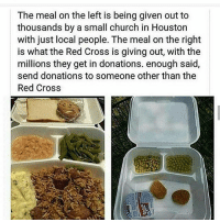 America, Bad, and Church: The meal on the left is being given out to  thousands by a small church in Houston  with just local people. The meal on the right  is what the Red Cross is giving out, with the  millions they get in donations. enough said,  send donations to someone other than the  Red Cross So much bad stuff coming out against the Red Cross..... . . . . . Conservative America SupportOurTroops American Gun Constitution Politics TrumpTrain President Jobs Capitalism Military MikePence TeaParty Republican Mattis TrumpPence Guns AmericaFirst USA Political DonaldTrump Freedom Liberty Veteran Patriot Prolife Government PresidentTrump Partners @conservative_panda @reasonoveremotion @conservative.american @too_savage_for_democrats @conservative.nation1776 @keepamerica.usa -------------------- Contact me ●Email- RaisedRightAlwaysRight@gmail.com ●KIK- @Raised_Right_ ●Send me letters! Raised Right, 5753 Hwy 85 North, 2486 Crestview, Fl 32536 (Business address, i do not live in Crestview)
