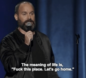 """Life, Fuck, and Home: The meaning of life is,  """"Fuck this place. Let's go home."""""""