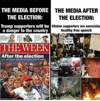 Too true ~Eric: THE MEDIA BEFORE  THE MEDIA AFTER  THE ELECTION:  THE ELECTION:  Trump supporters will be  Clinton supporters are exercising  a danger to the country  healthy free speech  THE CIUNTON  Why  Nobel  REVEALED BY  WIKILEAKS  of defeat  in literature  THE WEEK  After the election  How will Trumps followers react if they think it's 'stolen?  LOCK  TRUMP  THAT Too true ~Eric
