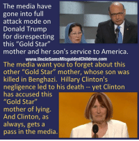 "America, Donald Trump, and Friends: The media have  gone into full  attack mode on  Donald Trump  for disrespecting  this ""Gold Star""  mother and her son's service to America.  www.UncleSamsMisguidedChildren.com  The media want you to forget about this  other ""Gold Star"" mother, whose son was  killed in Benghazi. Hillary Clinton's  negligence led to his death -- yet Clinton  has accused this  ""Gold Star""  mother of lying.  And Clinton, as  always, gets a  pass in the media. Tag all your friends to follow @unclesamsmisguidedchildren UncleSamsMisguidedChildren USMCNation USMC SecondAmendment Constitutionalist Veteran Capitalist HillaryForPrison CrookedHillary HillaryForGitmo WikiLeaks"