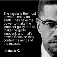 Fck the media 😤: The media is the most  powerful entity on  earth. They have the  power to make the  innocent guilty and to  make the guilty  innocent, and that's  power. Because the  control the minds o  the masses.  malcolm X Fck the media 😤