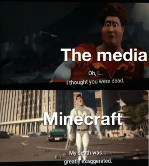Greatly: The media  Oh,  I thought you were dead.  Minecraft  My death was...  greatly exaggerated.