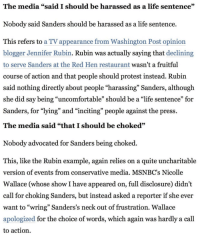 """Life, Protest, and Blogger: The media """"said I should be harassed as a life sentence""""  Nobody said Sanders should be harassed as a life sentence.  This refers to a TV appearance from Washington Post opinion  blogger Jennifer Rubin. Rubin was actually saying that declining  to serve Sanders at the Red Hen restaurant wasn't a fruitful  course of action and that people should protest instead. Rubin  said nothing directly about people """"harassing"""" Sanders, although  she did say being """"uncomfortable"""" should be a """"life sentence"""" for  Sanders, for """"lying"""" and """"inciting"""" people against the press.  The media said """"that I should be choked""""  Nobody advocated for Sanders being choked  This, like the Rubin example, again relies on a quite uncharitable  version of events from conservative media. MSNBC's Nicolle  Wallace (whose show I have appeared on, full disclosure) didn't  call for choking Sanders, but instead asked a reporter if she ever  want to """"wring"""" Sanders's neck out of frustration. Wallace  apologized for the choice of words, which again was hardly a call  to action."""
