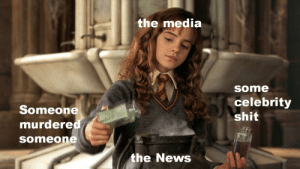 Oh look MS Granger: the media  some  celebrity  Someone  murdered  someone  shit  the News Oh look MS Granger