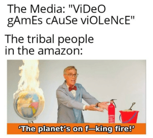 "Logic: The Media: ""Vi DeO  gAmEs CAUSE viOLeNcE""  The tribal people  in the amazon:  The planet's on f-king fire! Logic"