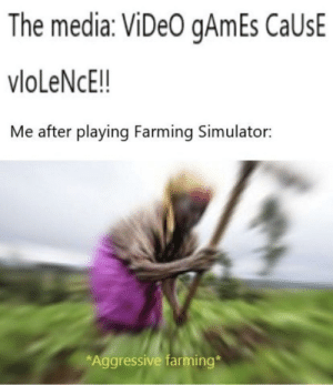 mUrDErS EvErYwHeRE: The media: ViDeO gAmEs CaUsE  vloLeNcE!!  Me after playing Farming Simulator:  *Aggressive farming* mUrDErS EvErYwHeRE