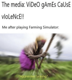 .: The media: ViDeO gAmEs CaUsE  vloLeNcE!!  Me after playing Farming Simulator:  *Aggressive farming* .
