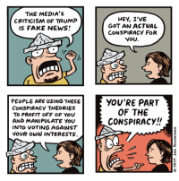 Profitting Off Of: THE MEDIA's  CRITICISM OF TRUMP  IS FAKE NEWS  HEY, I'VE  GOT AN ACTUAL  CONSPIRACY FOR  YOU  PEOPLE ARE USING THESE  CONSPIRACY THEORIES  TO PRoFIT OFF OF You  AND MANIPULATE YOU  INTO VOTING AGAINST  VOUR OWN INTERESTS  YOU'RE PART  OF THE  CONSPIRACY/