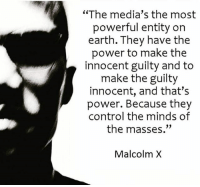 "Truth☝️: ""The media's the most  powerful entity on  earth. They have the  power to make the  innocent guilty and to  make the guilty  innocent, and that's  power. Because they  control the minds of  the masses.""  Malcolm X Truth☝️"