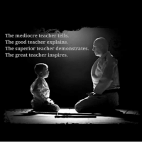 mediocre: The mediocre teacher tells.  The good teacher explains.  The superior teacher demonstrates.  The great teacher inspires.