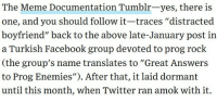 "Facebook, Meme, and Tumblr: The Meme Documentation Tumblr-yes, there is  one, and you should follow it-traces ""distracted  boyfriend"" back to the above late-January post in  a Turkish Facebook group devoted to prog rock  (the group's name translates to ""Great Answers  to Prog Enemies""). After that, it laid dormant  until this month, when Twitter ran amok with it. <p>Thanks to WIRED for the shout out to Meme Documentation!</p><p><a href=""https://www.wired.com/story/distracted-boyfriend-meme-photographer-interview/"">You can read the WIRED interview with the photographer of the man checking out another woman photo here</a>.<br/></p>"