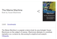 me irl: The Meme Machine  Book by Susan Blackmore  Susan Blackmore  Richard Dawkins  3.8/5 Goodreads  The Meme Machine is a popular science book by psychologist Susan  Blackmore on the subject of memes. Blackmore attempts to constitute  memetics as a science by discussing its empirical and analytic  Wikipedia me irl