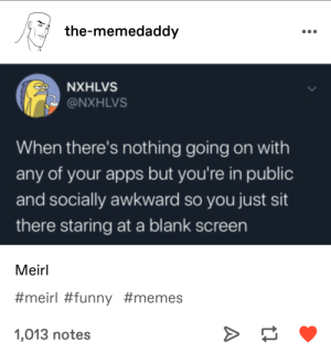 blank screen = blank mind: the-memedaddy  NXHLVS  @NXHLVS  When there's nothing going on with  any of your apps but you're in public  and socially awkward so you just sit  there staring at a blank screen  Meirl  #meirl #funny #memes  1,013 notes blank screen = blank mind