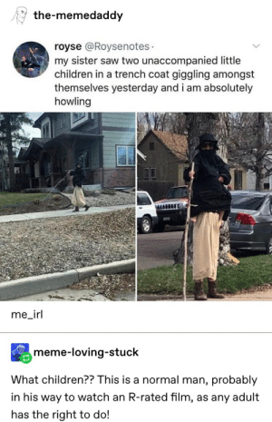 Irl Meme: the-memedaddy  royse @Roysenotes  my sister saw two unaccompanied little  children in a trench coat giggling amongst  themselves yesterday and i am absolutely  howling  me_irl  meme-loving-stuck  What children?? This is a normal man, probably  in his way to watch an R-rated film, as any adult  has the right to do!