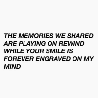 Forever, Smile, and Mind: THE MEMORIES WE SHARED  ARE PLAYING ON REWIND  WHILE YOUR SMILE IS  FOREVER ENGRAVED ON MY  MIND