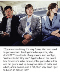 """Funny, Memes, and Star Wars: """"The merchandising, it's very funny. Harrison used  to get so upset: 'Mark gets to be a puzzle, why  don't I?!' Those kinds of arguments. And we'll go,  Wait a minute! Why don't I get to be on the pencil  box for christ's sake! I mean, if l'm gonna be in this  and I'm gonna end up being two sizes of dolls, and  a belt, and a cookie, and a hat, then why don't I get  to be on an eraser, too?"""" Welcome to Star Wars Thursday! 