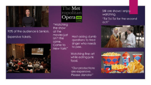 "The Met: Live in HD Starterpack: The Met  ropolitan  Opera HD  Still are shows I enjoy  watching.  ""Toi Toi Toi for the second  LIVE  act!""  ""Watching  the show  90% of the audience is Seniors.  at the  movies just  isn't the  Host asking dumb  questions to tired  singer who needs  to pee.  Expensive tickets.  same.  Come to  New York!""  late  Watching fine art  while eating junk  ICEE  food.  ""Our productions  are expensive.  Please donate!"" The Met: Live in HD Starterpack"