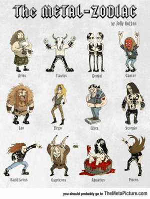 lolzandtrollz:  Metal Zodiac: The METAL-ZODIAC  by Jolly Rotten  Aries  Cancer  Taurus  Gemini  Leo  Virgo  Libra  Scorpio  Sagittarius  Pisces  Aquarius  Capricorn  you should probably go to TheMetaPicture.com lolzandtrollz:  Metal Zodiac