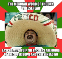 Super Bowl: THE MEXICAN WORD OFTHE DAY  CHEESEHEAD'  @NFL MEMES  IASKED MYWIFEIF THE PACKERS ARE GOING  TOTHE SUPER Bowl AND CHEESEHEAD NO