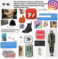 the mid twenties femme w a liberal arts  degree coping w mental illness and emotional  baggage from prior relationships through  memes starter pack  JACOBI  and i hate how badly i want to see him  its so gross  i think i like him so much because really  just hate myself  Ocoalslutclub  RILL  EMINISM  he doesn't need jesus, he  needs judith butler.  depop  POETRY  SPIRL  drag me  Michel  would it be too extra of me to  FOUNDATION  Foucault  send him this meme after not  replying and leaving me on  Tito's  read?  when leaves you onread  landmali  VODKA The mid twenties femme with a liberal arts degree coping with mental illness and emotional baggage from prior relationships through memes starter pack