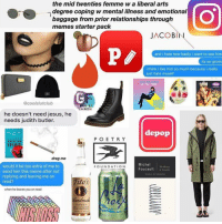 the mid twenties femme w a liberal arts  degree coping w mental illness and emotional  baggage from prior relationships through  memes starter pack  JACOB  and i hate how badly i want to see him  its so gross  i think i like him so much because i really  just hate myself  @coolslutclub  EM  5M  he doesn't need jesus, he  needs judith butler.  depop  POETRY  AMERICAN  drag me  Michel  would it be too extra of me to  FOUNDATION  Foucault  send him this meme after not  replying and leaving me on  Tito's  read?  when he leaves you on read  Handmade  VODKA ~The fucking owner youtube cancer cancerous lol funny hashtag bleach love amazing cute me look girl style funny funnytumblr tumblr funnymemes funnytextpost tumblrtextpost tumblrfunny textpost christmas snow december santa presents 2k16 2016 newyear newyearseve