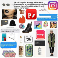 the mid twenties femme w a liberal arts  degree coping w mental illness and emotional  baggage from prior relationships through  memes starter pack  JACOBI  and i hate how badly i want to see him  its so gross  i think i like him so much because i really  just hate myself  @cool slutclub  EM  he doesn't need jesus, he  needs judith butler.  depop  POETRY  AMERICAN  SPIRI  drag me  Michel  would it be too extra of me to  FOUNDATION  Foucault  send him this meme after not  replying and leaving me on  Titos  read?  when he leaves you on read  Handmaid  VODKA HELP (rp @coolslutclub) lacroixctails and light blue American spirits while listening to a playlist of only Carly and Hole. This is gold