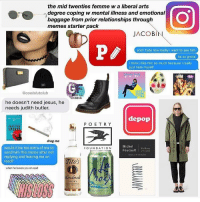 the mid twenties femme w a liberal arts  degree coping w mental illness and emotional  baggage from prior relationships through  memes starter pack  JACOBI  PP  and i hate how badly i want to see him  ts so gross  i think i like him so much because i really  just hate myself  @coolslutclub  RILL  EM  NISM  he doesn't need jesus, he  needs judith butler.  depop  P O E T R Y  SPIRIT  drag me  Michel  would it be too extra of me to  FOUNDATION  Foucault  send him this meme after not  replying and leaving me on  Tito's  read?  when he leaves you on read  Handmaid  VODKA I drank Moscow mules before it was cool