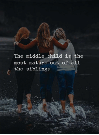 middle child: The middle child is the  most mature out of all  the siblings