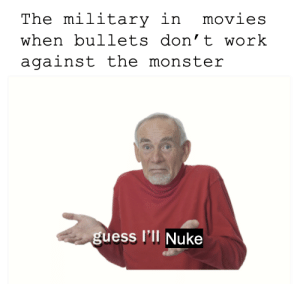 Monster, Movies, and Work: The military in  movies  when bullets don't work  against the monster  guess l'll Nuke decimating an entire city is just a minor price to pay
