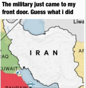 Keeping up with the trend: The military just came to my  front door. Guess what i did  Liwa  AF  IRAN  AQ  UWAIT  RAHD AIN Keeping up with the trend
