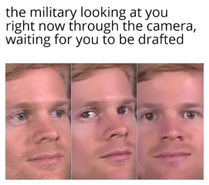 18+ watch out: the military looking at you  right now through the camera,  waiting for you to be drafted 18+ watch out