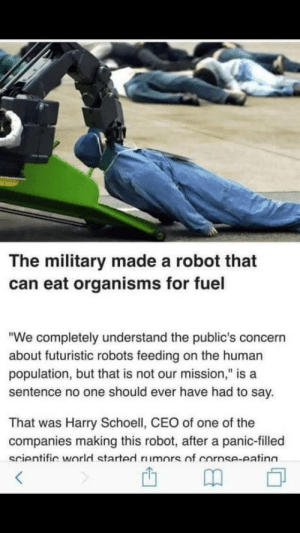 "Omg, Tumblr, and Blog: The military made a robot that  can eat organisms for fuel  ""We completely understand the public's concern  about futuristic robots feeding on the human  population, but that is not our mission,"" is a  sentence no one should ever have had to say.  That was Harry Schoell, CEO of one of the  companies making this robot, after a panic-filled  scientific world started rimors  nf cornse-atinn omg-humor:  We completely understand the public's concern…"