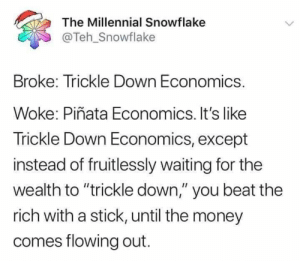 "flowing: The Millennial Snowflake  @Teh_Snowflake  Broke: Trickle Down Economics.  Woke: Piñata Economics. It's like  Trickle Down Economics, except  instead of fruitlessly waiting for the  wealth to ""trickle down,"" you beat the  rich with a stick, until the money  comes flowing out."