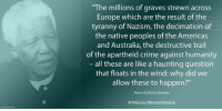 "Memes, Nelson Mandela, and Haunting: ""The millions of graves strewn across  Europe which are the result of the  tyranny of Nazism, the decimation of  the native peoples of the Americas  and Australia, the destructive trail  of the apartheid crime against humanity  all these are like a haunting question  that floats in the wind: why did we  allow these to happen?""  Nelson Rolihlahla Mandela  HolocaustRemembrance ""The millions of graves strewn across Europe which are the result of the tyranny of Nazism, the decimation of the native peoples of the Americas and Australia, the destructive trail of the apartheid crime against humanity – all these are like a haunting question that floats in the wind: why did we allow these to happen?"" ~ Nelson Mandela during an Address to the Joint Houses of Parliament, Westminster Hall, London, England, 11 July 1996 #HolocaustRemembrance"