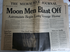 "Another One, Apparently, and England: THE MILWAUKEE JOURNAL  A  Eighty-seventh Year- 62 Pages  Monday, July 21, 1969  Daily, per copy, 10 centa  Latest Edition tt  Moon Men Blast Off  op  Astronauts Begin Long Voyage Home  The bug legged lower compartment of the lunar module, man began to build things and explore,"" said Flight Direc-  By HARRY S. PEASE  of The Journal Staff  The crater that forced the fliers' last minute maneuver  added further uncertainty  Mission controllers here did their best to estimate the posi-  Houston, Tex. - Apollo 11 astronauts Neil Armstrong mained behind as a monument to man's first visit.  and Edwin Aldrin, jr., who had extended man's domain to  the moon  which served as a  launching pad for the upper stage, re- tor Clifford E. Charlesworth  The two astronauts' stay included 2 hours 13 minutes in  It had balanced Armstrong and Aldrin on a column of which Armstrong's thick soled overshoes stirred the sooty tion of Eagle, the lunar module. They called upon Collins to  Sunday, rocketed safely into the long voyage flame for more than 12 minutes during its active role Sun- lunar sand. Aldrin trod the surface about 1 hour and 43 search for it with the 28 power telescope in his navigating  home just after 1 p.m. (Milwaukee time) Monday.  They threaded their way through another maze of haz- day.  minutes.  sextant, but he could not see it.  Later Armstrong and Aldrin used their rendezvous radar to  ards in the upper stage of their lunar landing craft, firing ter the size of a football field and tiptoed to a landing in schoolboys in shallow water, made snapshots of one an- track Collins and the Columbia in the hope of determining the  tried before on this mission. It drove them into a 50 mile the time wracked Sea of Tranquillity 40 seconds after 3:17 other like any other tourists, collected more than 50 landing point. They managed some 20 measurements of dis-  They gamboled in the moon's one-sixth gravity like  They dipped from orbit, strained upward'to clear a cra-  for more than seven minutes an  engine that had not been  high orbit around the moon.  After three and one-half hours they were scheduled to  rejoin Michael Collins, who had orbited above them while landed,"" Armstrong radioed.  they explored the lunar surface. And it will be about 11:55  p.m. when they call on their service propulsion engine for on the minor planet, human-kind's first venture on another  one last mighty thrust to push them out ofunar orbit and  onto a course that leads to the earth.  tance as Columbia passed over, and the figures were fed into a  computer.  The machine produced another approximation of the LM's  position.  Officials of the national aeronautics and space administra-  pounds of priceless soil and rocks and performed their in-  p.m.  ""Houston, Tranquillity base here. The Eagle has tricate technical tasks with consummate skill.  The rendezvous promised to be a little more tricky than  The moment marked the beginning of a 211½ hour stay any yet attempted.  Armstrong and Aldrin did not know quite where they were  on the face of the moon. For some reason still unexplained, tion doubted that the uncertainty represented any physical  they began their descent about four miles too far west,  cosmic body.  ""I think it's the greatest thing that has been done since  Turn to page A, col. 1  Luna Data  Hints That  It Landed  One Small Step for Man...  More on Apollo  on moon, Page D, including  text of Nixon's conversation.  Transcripts of conversations of  astronauts during descent of  lunar  module and  John Glenn, ir., reflects on  meaning of moon s u c cess,  Page D.  Armstrong's descent from the  LM to the moon, Page A.  Science fiction writer says the  universe imposes some limits  on space travel, Page B.  Jodrell Bank, England-AP-  Russia Monday landed Luna 15  on the moon 500 miles from  where America's Apollo astro-  nauts were preparing to take  off on their journey back to  earth, Jodrell Bank observa-  tory reported.  However, it apparently  plunged to the surface of the  moon at such high speed it  could have been severely dam-  aged.  The tracking facility said  Luna 15 was traveling around  300 miles an hour when it hit.  Signals picked up at the  giant radio telescope here in-  dicated that after four days of  moon orbit the unmanned  probe landed on the moon's  Sea of Crises, which is north-  east and over mountains from  the Apollo site on the Sea of  Moon suits are expensive items,  Page D.  Reaction around the world is re- Armstrong's first words on moon  recall other famous ""first  sounding, Page C.  words"" in history, Page D.  Three Wisconsin acientists will  be among those studying sam-  ples from moon, Page C.  James Reston writes that moon  landing could be step toward  a better earth, Page 2  Scientists expect a black market  in fake moon dust, Page C.  How Milwaukeeans reacted.  Page 1, Part 2  Astronauts' wives use an array  of adjectives to express their  feelings, Page D,  Armstrong's sister, who lives in  Menomonee Falls, says she  knew he was excited, Page 2,  Part 2  Television pictures hardly need-  ed embellishment, Page D.  Astronaut families fit no stereo  type. Page 6, part 2  Astronaut Frank Borman reads  at White House religious  service before President Nix-  on talks on  on trip,  Local sidelights c  Page 10, Part 2  on mo  telephone to men  Budget Warning My grandparents saved newspapers from parts of the 60s. Here's one from the moon landing 50 years ago today."