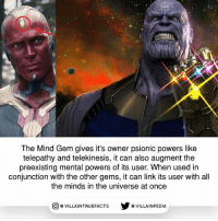 Memes, Infinity, and Link: The Mind Gem gives it's owner psionic powers like  telepathy and telekinesis, it can also augment the  preexisting mental powers of its user. When used in  conjunction with the other gems, it can link its user with all  the minds in the universe at once  回@VILLA IN TRUEFACTS  步@VILLA IN PEDI What's your favorite Infinity Gem so far? marvelstudios geek awesome marvelcomics Thanos
