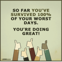 <3 The Mind Unleashed: THE MIND  SO FAR YOU'VE  SURVIVED 1000%  OF YOUR WORST  DAYS  YOU'RE DOING  GREAT! <3 The Mind Unleashed