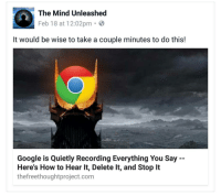 The Mind Unleashed: The Mind Unleashed  Feb 18 at 12:02pm  It would be wise to take a couple minutes to do this!  Google is Quietly Recording Everything You Say  Here's How to Hear lt, Delete lt, and Stop It  thefreethoughtproject.com
