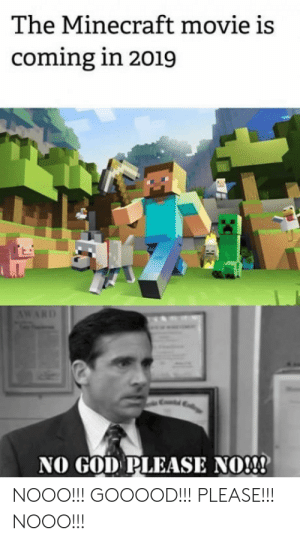 God, Minecraft, and Movie: The Minecraft movie is  coming in 2019  AWARD  NO GOD PLEASE NO!  NOOO!!! GOOOOD!!! PLEASE!!!  NOOO!! Everyone disliked that
