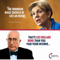 Seems A Tad Hypocritical... #BigGovSucks: THE MINIMUM  WAGE SHOULD BE  S22 AN HOURL  ELIZABETH WARREN  THAT'S $22 DOLLARS  MORE THAN YOU  PAID YOUR INTERNS  TURNING  POINT USA Seems A Tad Hypocritical... #BigGovSucks