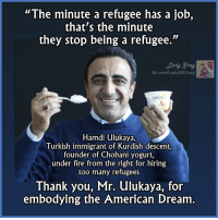 "Bravo!  Via Lady Grey: ""The minute a refugee has a job,  that's the minute  they stop being a refugee.""  fb.com/Lady MEGrey  CHOE  Hamdi ulukaya,  Turkish immigrant of Kurdish descent,  founder of Chobani yogurt,  under fire from the right for hiring  too many refugees  Thank you, Mr. ulukaya, for  embodying the American Dream Bravo!  Via Lady Grey"