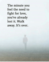 Love, Memes, and Lost: The minute you  feel the need to  fight for love,  you've already  lost it. Walk  away. It's over. Via:@igrelationshiprules