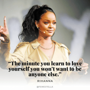 "Rihanna: The minute you learn to love  yourself you won't want to be  anyone else.""  RIHANNA  @FEMESTELLA"