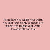 Energy, Respect, and Who: The minute you realize your worth  you shift your energy to attract new  people who respect your worth  It starts with you first.